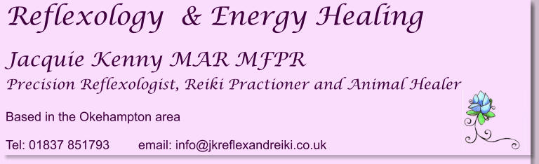 Reflexology  & Energy Healing  Jacquie Kenny MAR MFPR Precision Reflexologist, Reiki Practioner and Animal Healer  Based in the Okehampton area  Tel: 01837 851793		email: info@jkreflexandreiki.co.uk